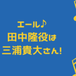 エール♪ 田中隆役は 三浦貴大,イラスト
