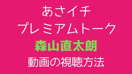 あさイチ プレミアムトーク 「森山直太朗」動画の視聴方法,テキスト画像