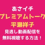 あさイチ 「プレミアムトーク平瀬祥子」テキスト,画像