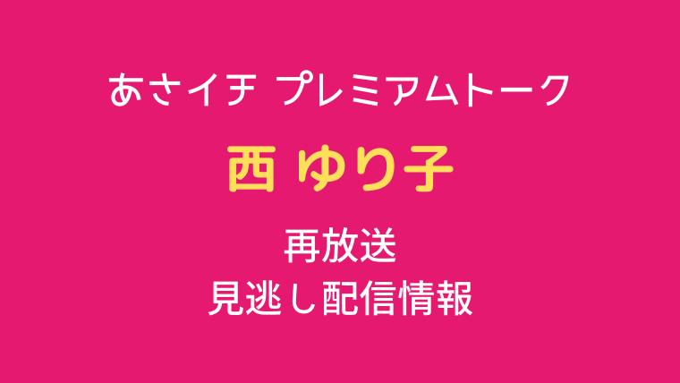 あさイチ プレミアムトーク「西ゆり子」テキスト,画像