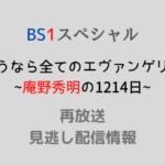 BS1スペシャル 「さようなら全てのエヴァンゲリオン~庵野秀明の1214日~」テキスト,画像