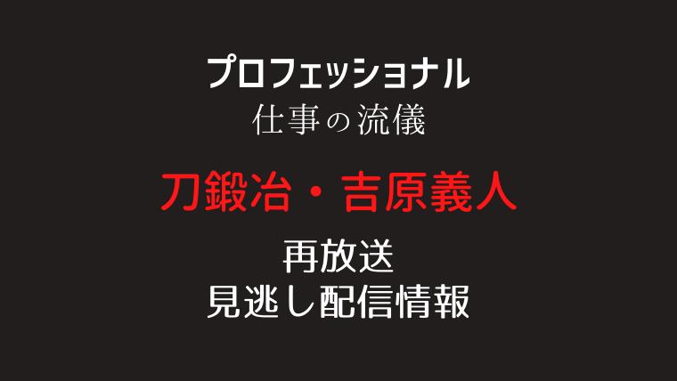 プロフェッショナル仕事の流儀「刀鍛冶・吉原義人」テキスト,画像
