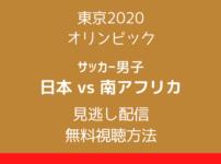 東京2020 オリンピック「サッカー男子・日本x南アフリカ」見逃し配信テキスト,画像