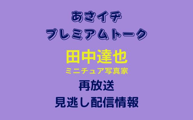 あさイチ プレミアムトーク 「田中達也」テキスト,画像