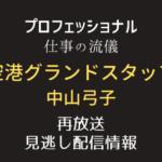 プロフェッショナル仕事の流儀「空港グランドスタッフ・中山弓子」テキスト,画像
