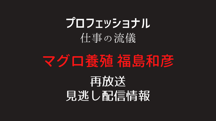 プロフェッショナル仕事の流儀「マグロ養殖・福島和彦」テキスト,画像